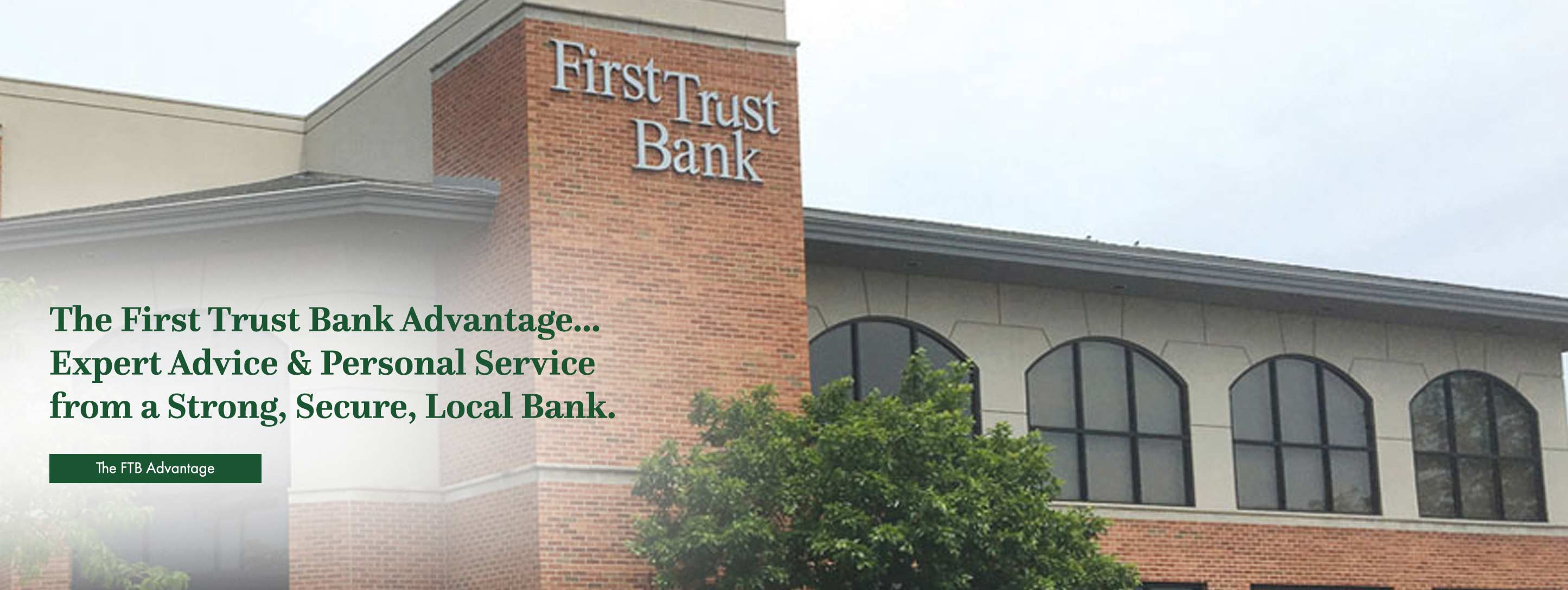 The First Trust Bank Advantage. Expert advice and personal service from a strong, secure, local bank. The FTB Advantage